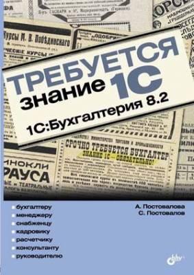 Требуется знание 1С. 1С:Бухгалтерия 8.2. А. Постовалова, С. Постовалов