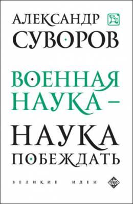 Военная наука – наука побеждать. Александр Суворов