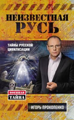 Неизвестная Русь. Тайны русской цивилизации. Игорь Прокопенко